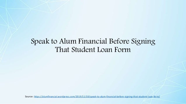 Speak to Alum Financial Before Signing That Student Loan Form Source: https://alumfinancial.wordpress.com/2019/11/18/speak...