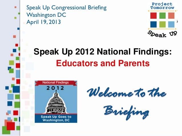 Speak Up 2012 National Findings:Educators and ParentsSpeak Up Congressional BriefingWashington DCApril 19, 2013