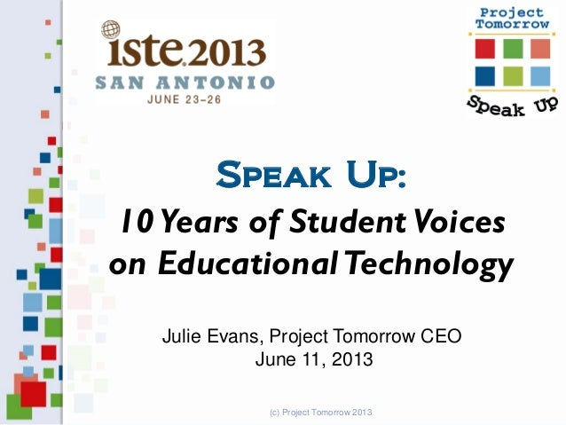 Speak Up: 10 Years of Student Voices on EducationalTechnology Julie Evans, Project Tomorrow CEO June 11, 2013 (c) Project ...