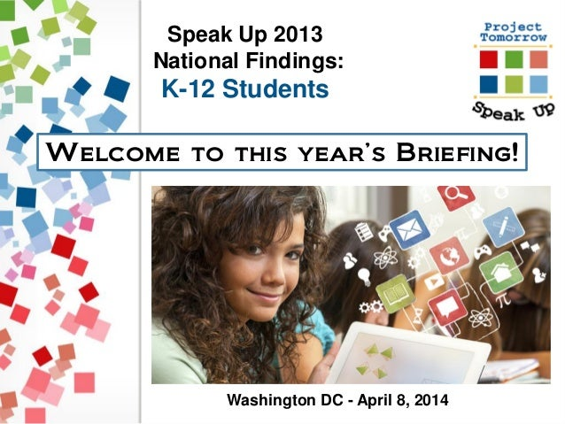 Speak Up 2013 National Findings: K-12 Students Welcome to this year's Briefing! Washington DC - April 8, 2014