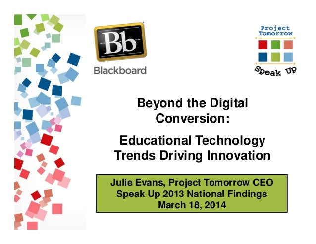 Julie Evans, Project Tomorrow CEO Speak Up 2013 National Findings March 18, 2014 Beyond the Digital Conversion: Educationa...