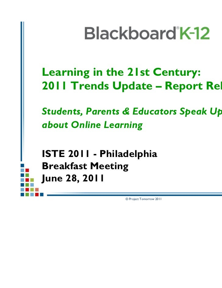 Learning in the 21st Century:2011 Trends Update – Report ReleaseStudents, Parents & Educators Speak Upabout Online Learnin...