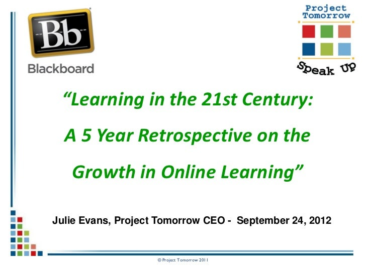 """Learning in the 21st Century:  A 5 Year Retrospective on the   Growth in Online Learning""Julie Evans, Project Tomorrow CE..."