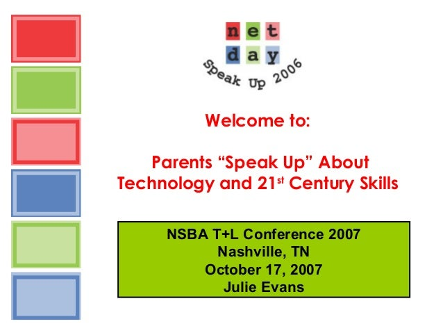 """Welcome to: Parents """"Speak Up"""" About Technology and 21st Century Skills NSBA T+L Conference 2007 Nashville, TN October 17,..."""