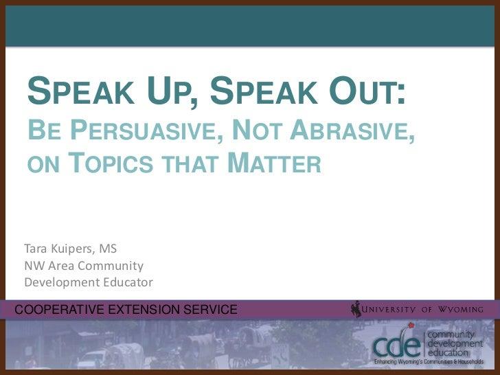 Speak Up, Speak Out:Be Persuasive, Not Abrasive, on Topics that Matter<br />Tara Kuipers, MSNW Area Community Development ...