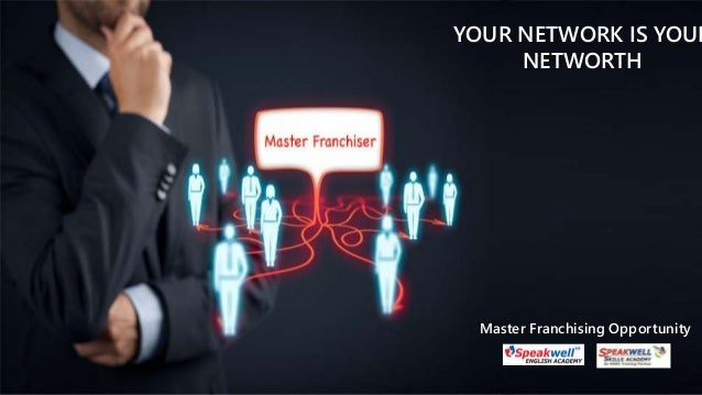 Master Franchising Opportunity YOUR NETWORK IS YOUR NETWORTH