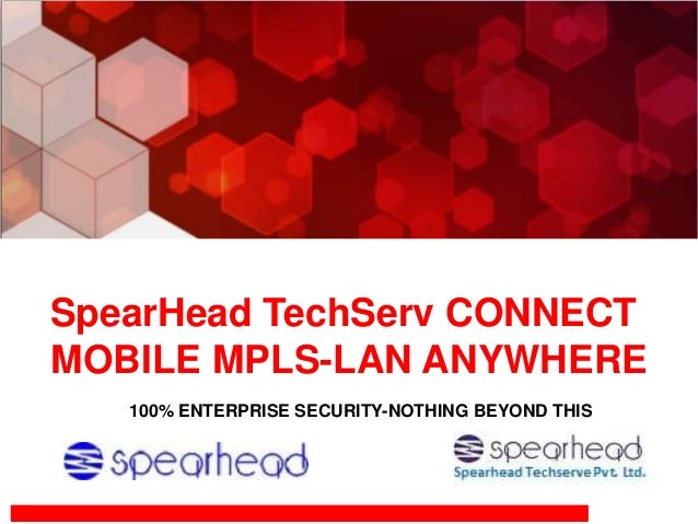 SpearHead TechServ CONNECT MOBILE MPLS-LAN ANYWHERE 100% ENTERPRISE SECURITY-NOTHING BEYOND THIS