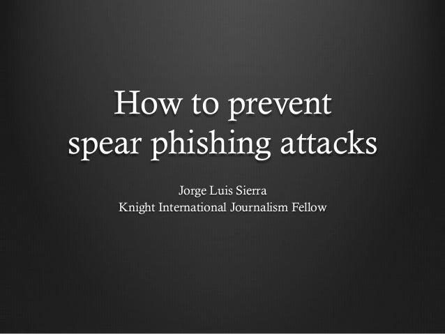How to prevent spear phishing attacks Jorge Luis Sierra Knight International Journalism Fellow