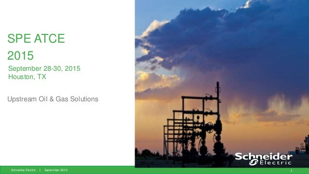 Schneider Electric | September 2015 1 SPE ATCE 2015 Upstream Oil & Gas Solutions September 28-30, 2015 Houston, TX