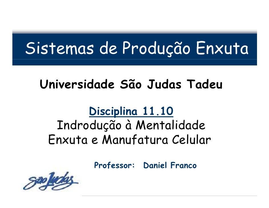 Sistemas de Produção Enxuta   Universidade São Judas Tadeu          Disciplina 11.10    Indrodução à Mentalidade   Enxuta ...