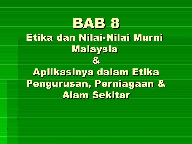 BAB 8 Etika dan Nilai-Nilai Murni  Malaysia  & Aplikasinya dalam Etika Pengurusan, Perniagaan & Alam Sekitar