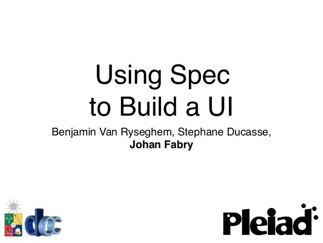 Using Spec to Build a UI Benjamin Van Ryseghem, Stephane Ducasse, Johan Fabry