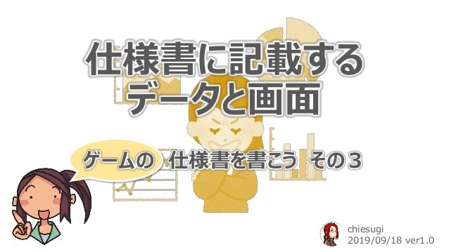 仕様書に記載する データと画面 ゲームの 仕様書を書こう その3 chiesugi 2019/09/18 ver1.0