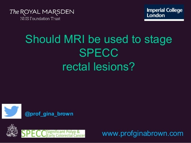 www.profginabrown.com @prof_gina_brown Should MRI be used to stage SPECC rectal lesions?