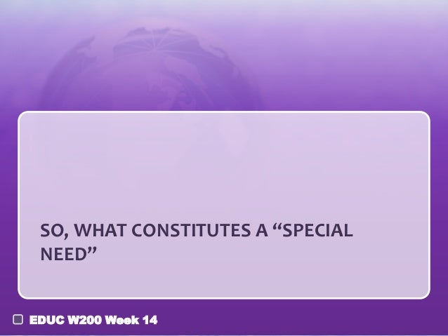 "SO, WHAT CONSTITUTES A ""SPECIAL NEED"" EDUC W200 Week 14"
