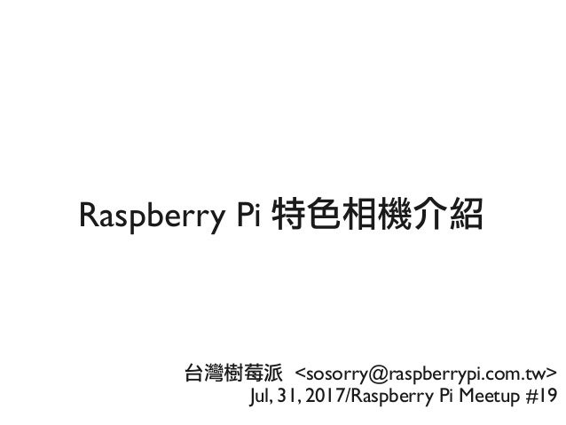 Raspberry Pi 特色相機介紹 台灣樹莓派 <sosorry@raspberrypi.com.tw> Jul, 31, 2017/Raspberry Pi Meetup #19