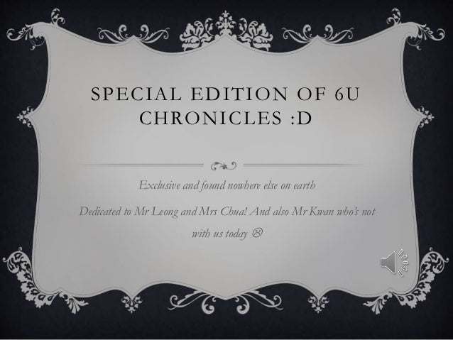 SPECIAL EDITION OF 6U CHRONICLES :D Exclusive and found nowhere else on earth Dedicated to Mr Leong and Mrs Chua! And also...