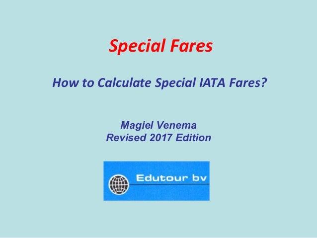 Special Fares How to Calculate Special IATA Fares? Magiel Venema Revised 2017 Edition