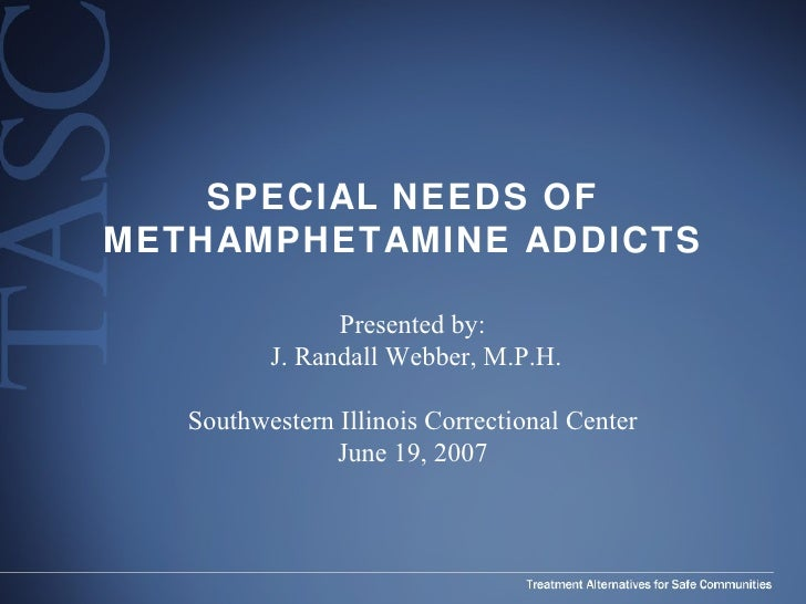 SPECIAL NEEDS OF METHAMPHETAMINE ADDICTS Presented by: J. Randall Webber, M.P.H. Southwestern Illinois Correctional Center...