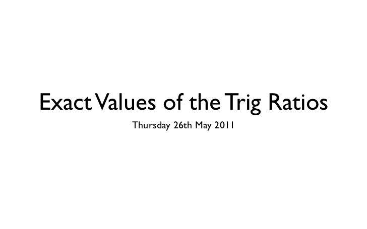 Exact Values of the Trig Ratios         Thursday 26th May 2011