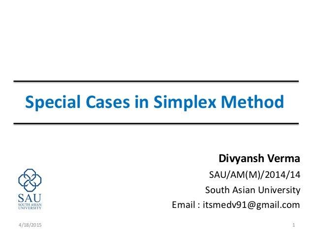 Special Cases in Simplex Method Divyansh Verma SAU/AM(M)/2014/14 South Asian University Email : itsmedv91@gmail.com 4/18/2...
