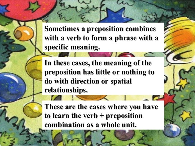 Sometimes a preposition combines with a verb to form a phrase with a specific meaning. In these cases, the meaning of the ...