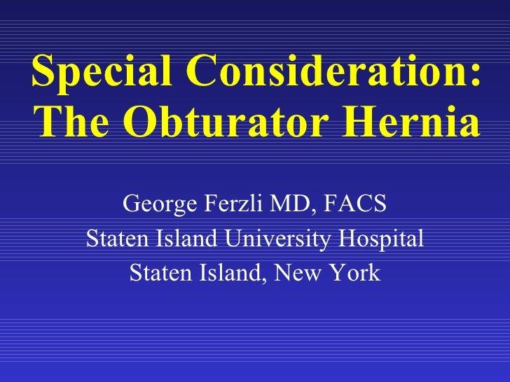 Special Consideration: The Obturator Hernia George Ferzli MD, FACS Staten Island University Hospital Staten Island, New York