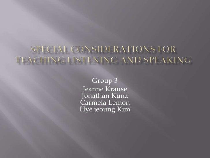 Special Considerations for Teaching Listening and Speaking<br />Group 3<br />Jeanne KrauseJonathan KunzCarmela LemonHyejeo...