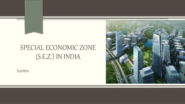 green special economic zones in india Special economic zones (sezs) scheme in india was conceived by the commerce and industries minister murosoli maran during a visit to special economic zones in china in 1999 the scheme was announced at the time of annual review of exim policy effective from 142000 the basic idea is to establish the zones as areas where export production.