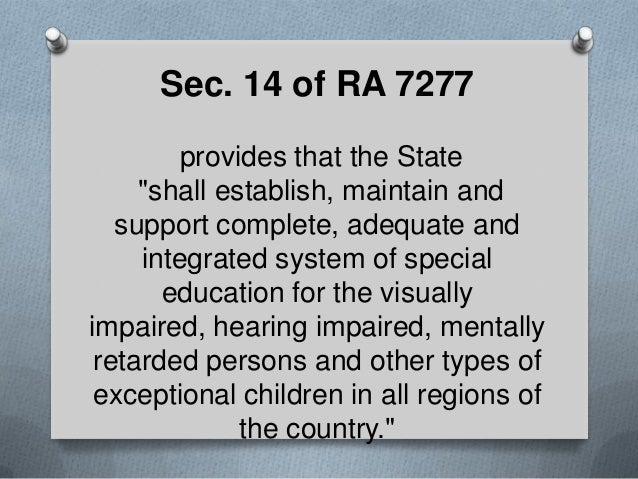 """Sec. 14 of RA 7277 provides that the State """"shall establish, maintain and support complete, adequate and integrated system..."""