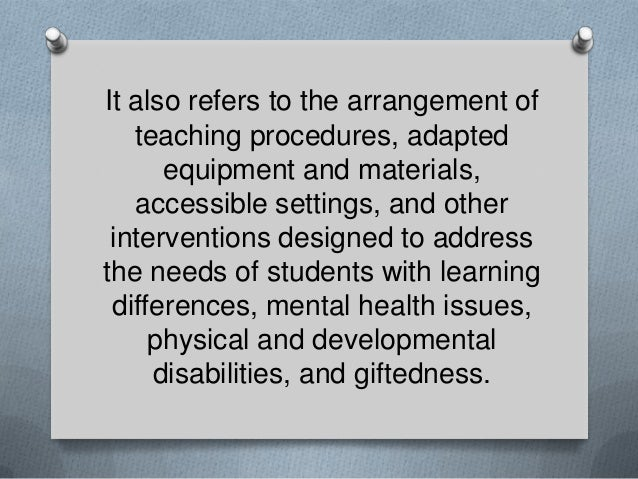 It also refers to the arrangement of teaching procedures, adapted equipment and materials, accessible settings, and other ...