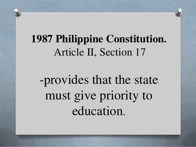 1987 Philippine Constitution. Article II, Section 17  -provides that the state must give priority to education.