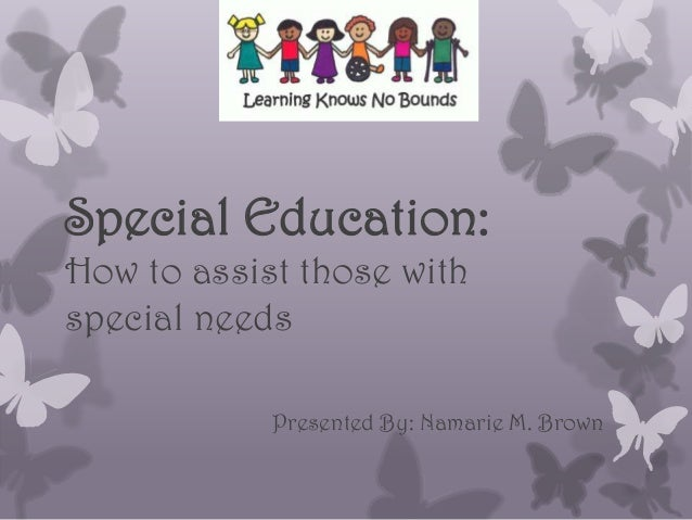 Special Education: How to assist those with special needs Presented By: Namarie M. Brown