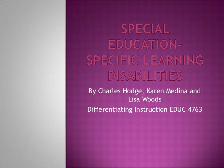 Special Education-Specific Learning Disabilities <br />By Charles Hodge, Karen Medina and Lisa Woods<br />Differentiating ...