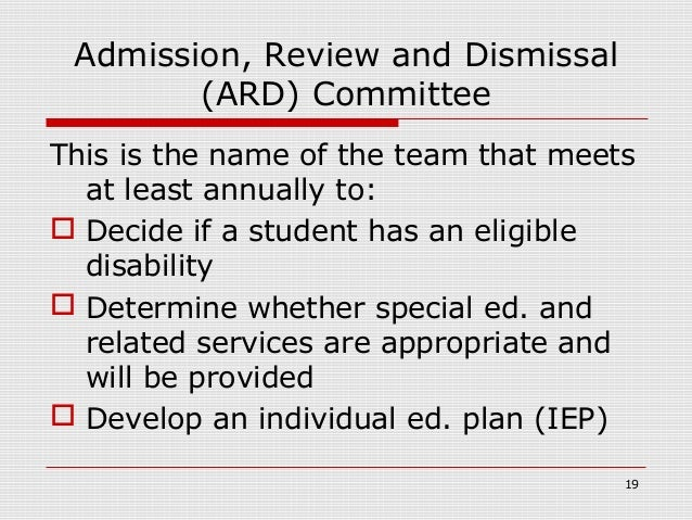 Admission, Review and Dismissal        (ARD) CommitteeThis is the name of the team that meets  at least annually to: Deci...