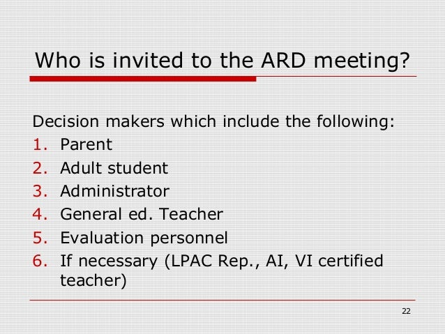 Who is invited to the ARD meeting?Decision makers which include the following:1. Parent2. Adult student3. Administrator4. ...