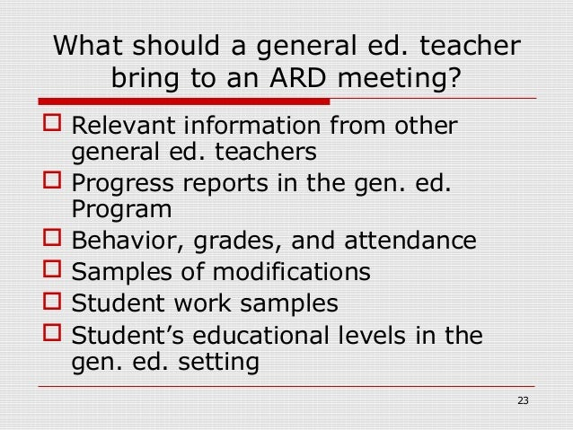 What should a general ed. teacher   bring to an ARD meeting? Relevant information from other  general ed. teachers Progr...