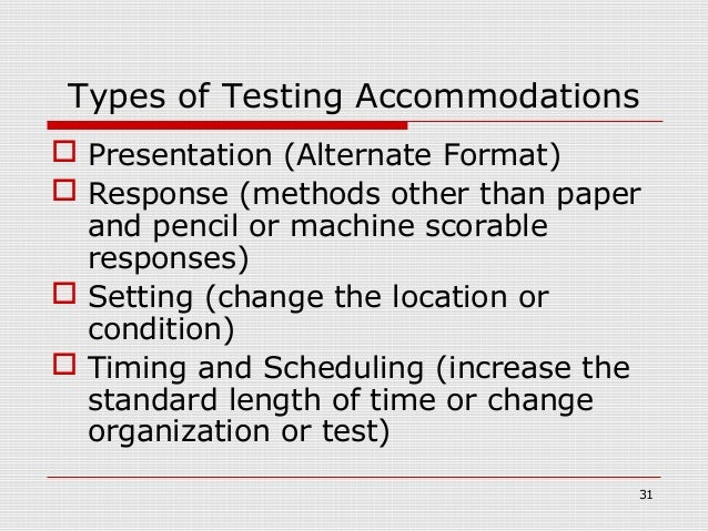 Types of Testing Accommodations Presentation (Alternate Format) Response (methods other than paper  and pencil or machin...