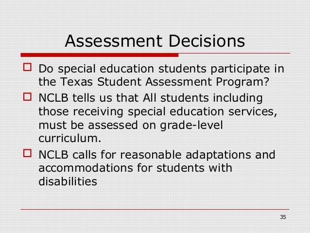 Assessment Decisions Do special education students participate in  the Texas Student Assessment Program? NCLB tells us t...
