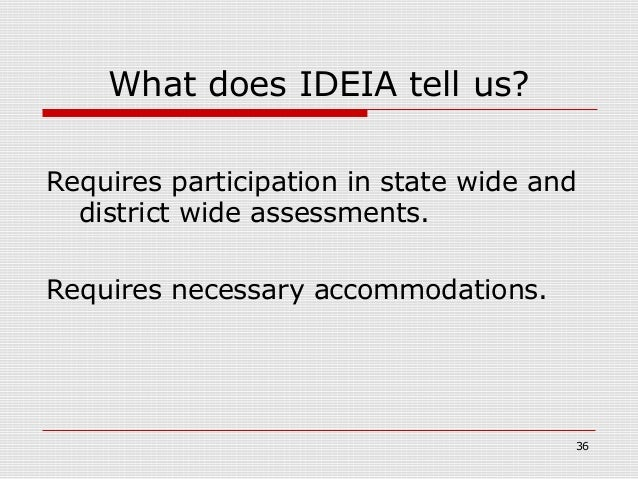 What does IDEIA tell us?Requires participation in state wide and  district wide assessments.Requires necessary accommodati...