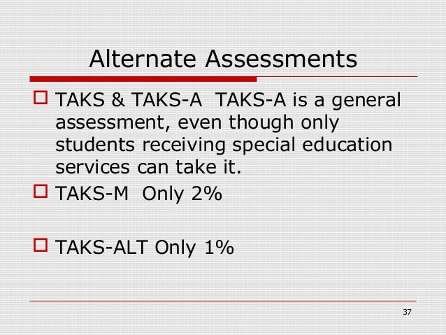 Alternate Assessments TAKS & TAKS-A TAKS-A is a general  assessment, even though only  students receiving special educati...