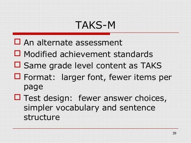 TAKS-M An alternate assessment Modified achievement standards Same grade level content as TAKS Format: larger font, fe...