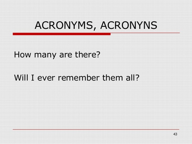 ACRONYMS, ACRONYNSHow many are there?Will I ever remember them all?                                 43