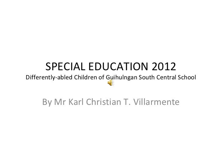 SPECIAL EDUCATION 2012Differently-abled Children of Guihulngan South Central School     By Mr Karl Christian T. Villarmente
