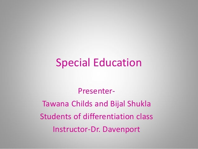 Special Education Presenter- Tawana Childs and Bijal Shukla Students of differentiation class Instructor-Dr. Davenport