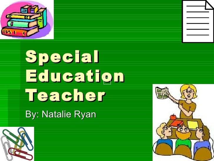 Special Education Teacher By: Natalie Ryan