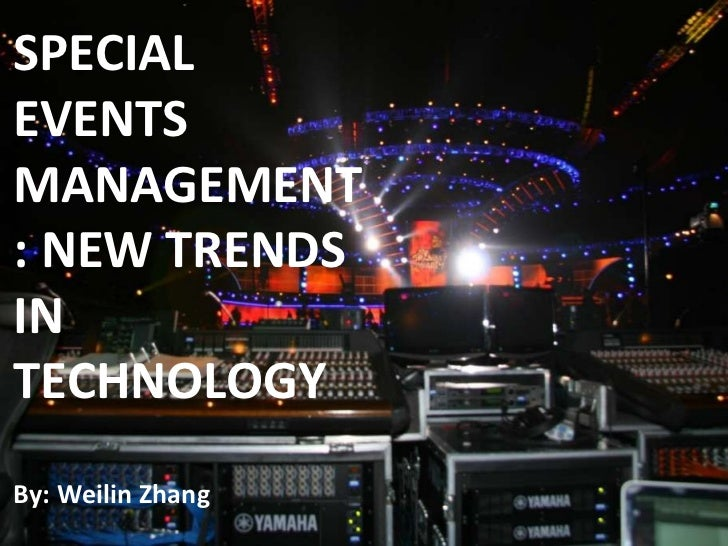 SPECIAL EVENTS MANAGEMENT: NEW TRENDS IN TECHNOLOGY By: Weilin Zhang
