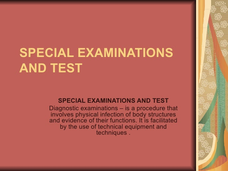 SPECIAL EXAMINATIONS AND TEST SPECIAL EXAMINATIONS AND TEST Diagnostic examinations – is a procedure that involves physica...