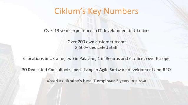 Ciklum's Key Numbers Over 13 years experience in IT development in Ukraine Over 200 own customer teams 2,500+ dedicated st...
