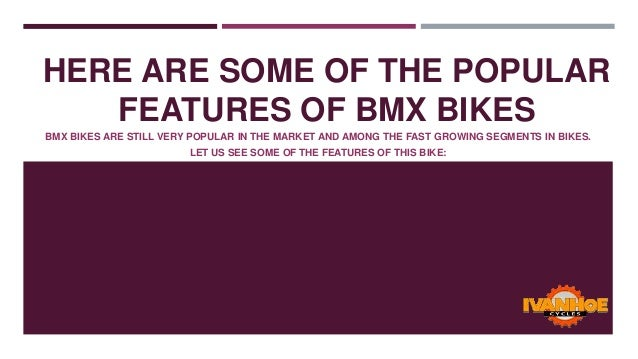 HERE ARE SOME OF THE POPULAR FEATURES OF BMX BIKES BMX BIKES ARE STILL VERY POPULAR IN THE MARKET AND AMONG THE FAST GROWI...